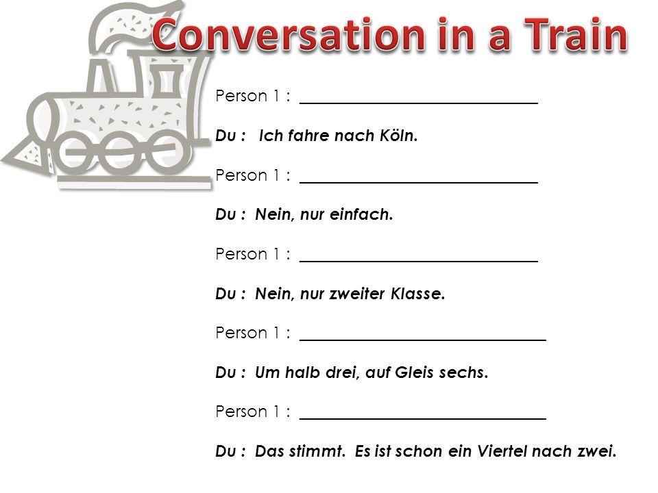 Person 1 : _____________________________ Du : Ich fahre nach Köln.