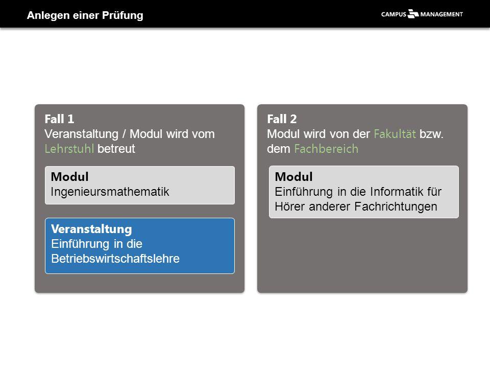 Anlegen einer Prüfung Fall 1 Veranstaltung / Modul wird vom Lehrstuhl betreut Fall 2 Modul wird von der Fakultät bzw. dem Fachbereich Modul Einführung