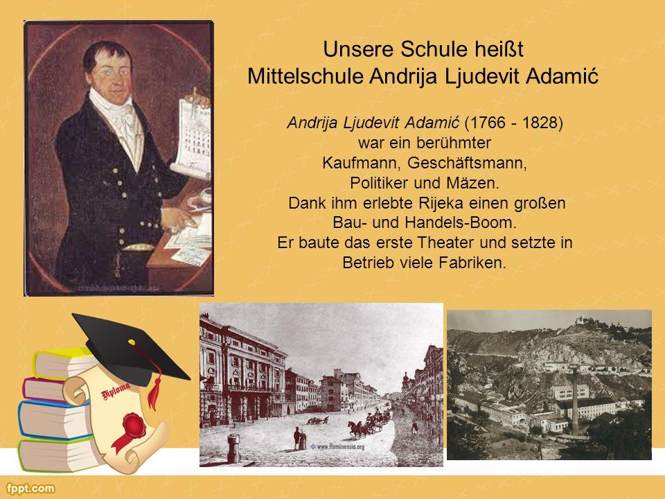 Unsere Schule heißt Mittelschule Andrija Ljudevit Adamić Andrija Ljudevit Adamić (1766 - 1828) war ein berühmter Kaufmann, Geschäftsmann, Politiker und Mäzen.
