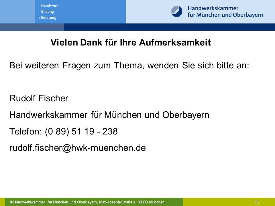 © Handwerkskammer für München und Oberbayern, Max-Joseph-Straße 4, 80333 München 16 Vielen Dank für Ihre Aufmerksamkeit Bei weiteren Fragen zum Thema,