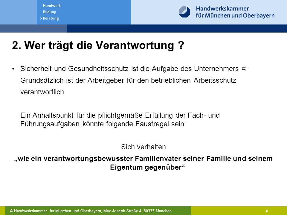 © Handwerkskammer für München und Oberbayern, Max-Joseph-Straße 4, 80333 München 4 2. Wer trägt die Verantwortung ? Sicherheit und Gesundheitsschutz i