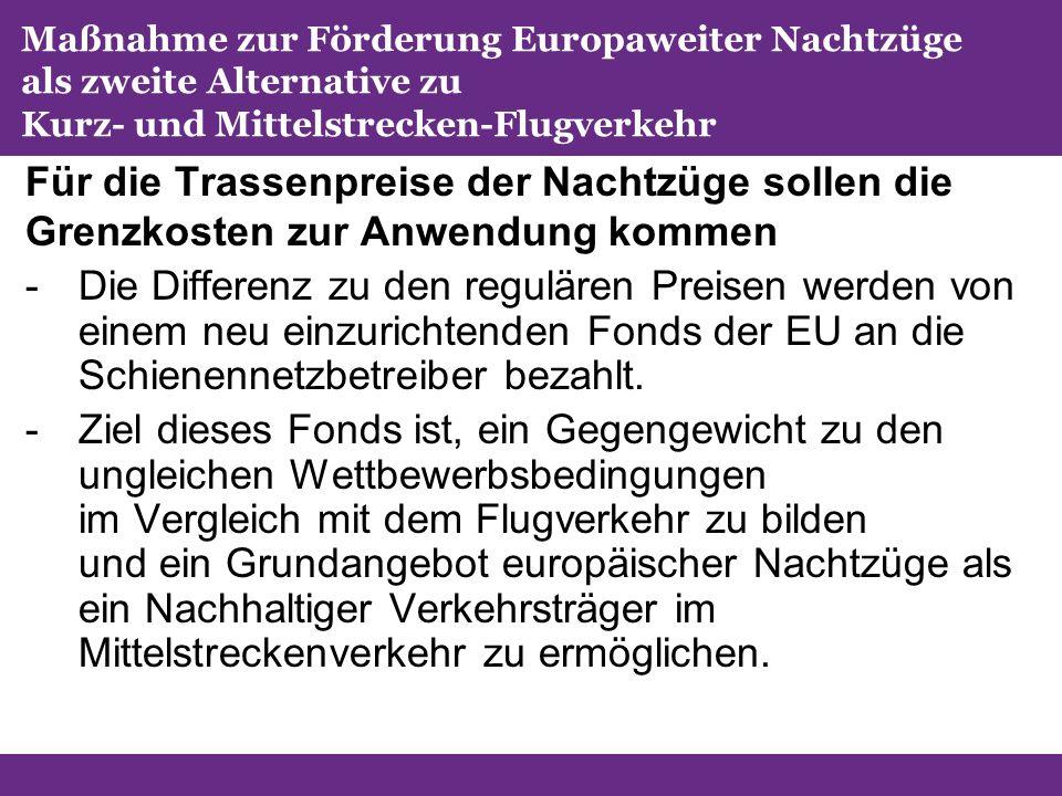 Maßnahme zur Förderung Europaweiter Nachtzüge als zweite Alternative zu Kurz- und Mittelstrecken-Flugverkehr Für die Trassenpreise der Nachtzüge sollen die Grenzkosten zur Anwendung kommen -Die Differenz zu den regulären Preisen werden von einem neu einzurichtenden Fonds der EU an die Schienennetzbetreiber bezahlt.