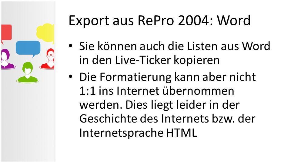 Export aus RePro 2004: Word Sie können auch die Listen aus Word in den Live-Ticker kopieren Die Formatierung kann aber nicht 1:1 ins Internet übernomm