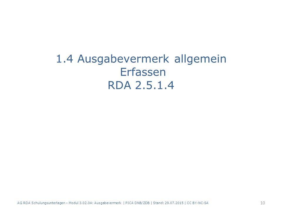 1.4 Ausgabevermerk allgemein Erfassen RDA 2.5.1.4 AG RDA Schulungsunterlagen – Modul 3.02.04: Ausgabevermerk | PICA DNB/ZDB | Stand: 29.07.2015 | CC BY-NC-SA 10