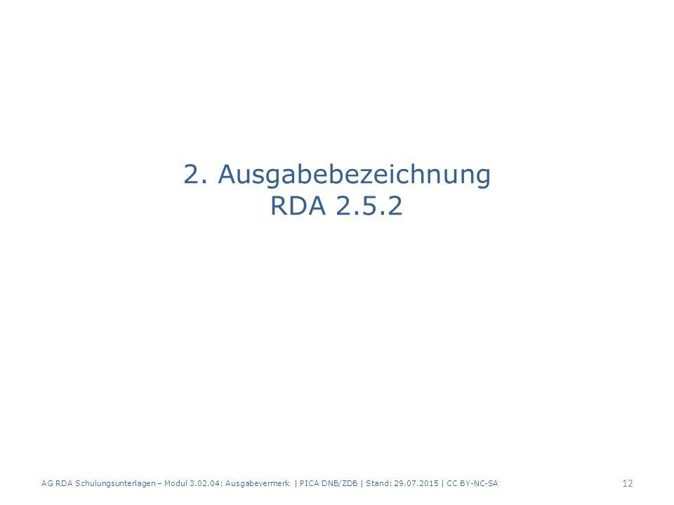 2. Ausgabebezeichnung RDA 2.5.2 AG RDA Schulungsunterlagen – Modul 3.02.04: Ausgabevermerk   PICA DNB/ZDB   Stand: 29.07.2015   CC BY-NC-SA 12