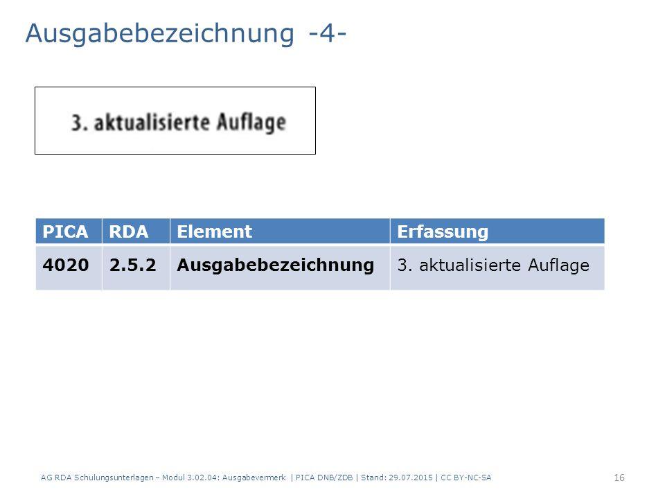 Ausgabebezeichnung -4- AG RDA Schulungsunterlagen – Modul 3.02.04: Ausgabevermerk | PICA DNB/ZDB | Stand: 29.07.2015 | CC BY-NC-SA PICARDAElementErfassung 40202.5.2Ausgabebezeichnung3.