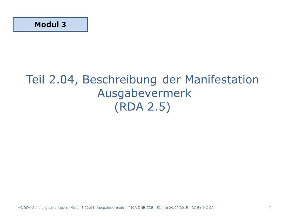Teil 2.04, Beschreibung der Manifestation Ausgabevermerk (RDA 2.5) Modul 3 AG RDA Schulungsunterlagen – Modul 3.02.04: Ausgabevermerk | PICA DNB/ZDB | Stand: 29.07.2015 | CC BY-NC-SA 2