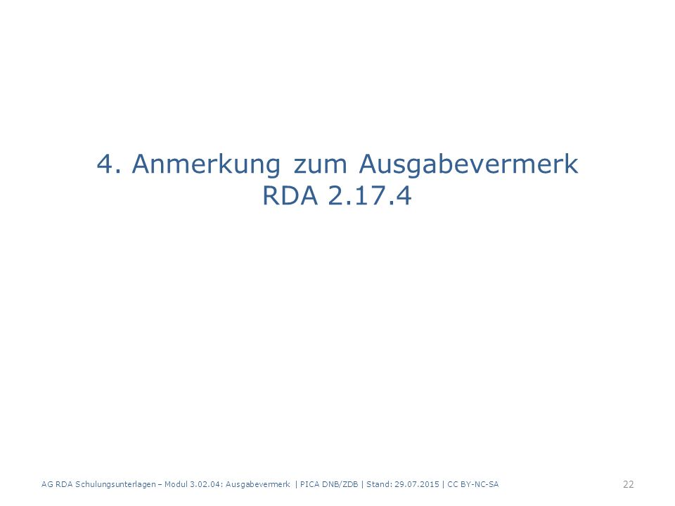 4. Anmerkung zum Ausgabevermerk RDA 2.17.4 AG RDA Schulungsunterlagen – Modul 3.02.04: Ausgabevermerk   PICA DNB/ZDB   Stand: 29.07.2015   CC BY-NC-SA