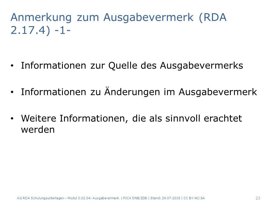Anmerkung zum Ausgabevermerk (RDA 2.17.4) -1- Informationen zur Quelle des Ausgabevermerks Informationen zu Änderungen im Ausgabevermerk Weitere Informationen, die als sinnvoll erachtet werden AG RDA Schulungsunterlagen – Modul 3.02.04: Ausgabevermerk | PICA DNB/ZDB | Stand: 29.07.2015 | CC BY-NC-SA 23