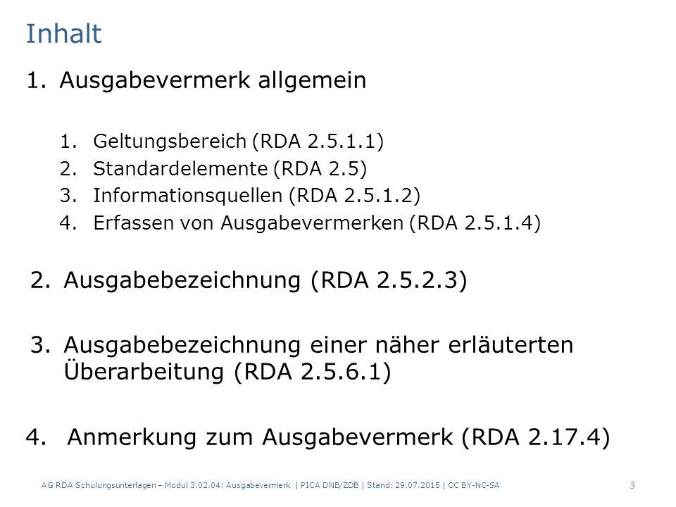 Inhalt 1.Ausgabevermerk allgemein 1.Geltungsbereich (RDA 2.5.1.1) 2.Standardelemente (RDA 2.5) 3.Informationsquellen (RDA 2.5.1.2) 4.Erfassen von Ausgabevermerken (RDA 2.5.1.4) 2.Ausgabebezeichnung (RDA 2.5.2.3) 3.Ausgabebezeichnung einer näher erläuterten Überarbeitung (RDA 2.5.6.1) 4.