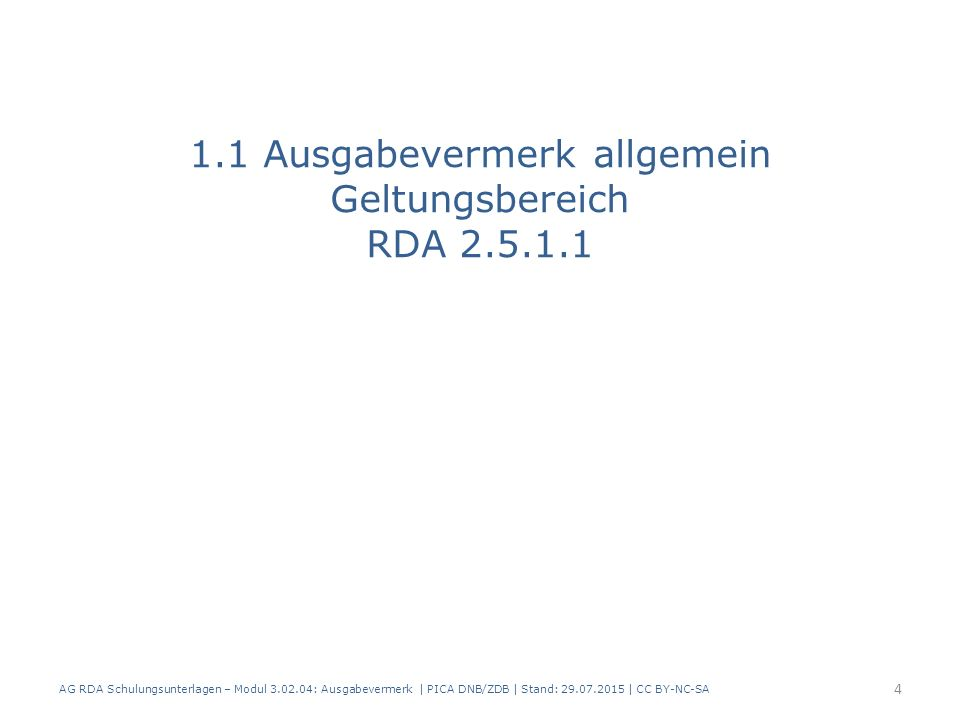 1.1 Ausgabevermerk allgemein Geltungsbereich RDA 2.5.1.1 AG RDA Schulungsunterlagen – Modul 3.02.04: Ausgabevermerk | PICA DNB/ZDB | Stand: 29.07.2015 | CC BY-NC-SA 4
