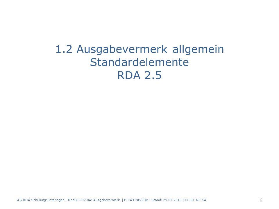 1.2 Ausgabevermerk allgemein Standardelemente RDA 2.5 AG RDA Schulungsunterlagen – Modul 3.02.04: Ausgabevermerk | PICA DNB/ZDB | Stand: 29.07.2015 | CC BY-NC-SA 6