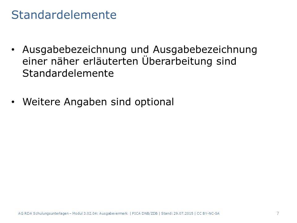 Standardelemente Ausgabebezeichnung und Ausgabebezeichnung einer näher erläuterten Überarbeitung sind Standardelemente Weitere Angaben sind optional AG RDA Schulungsunterlagen – Modul 3.02.04: Ausgabevermerk | PICA DNB/ZDB | Stand: 29.07.2015 | CC BY-NC-SA 7