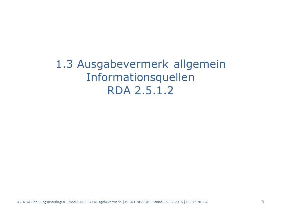1.3 Ausgabevermerk allgemein Informationsquellen RDA 2.5.1.2 AG RDA Schulungsunterlagen – Modul 3.02.04: Ausgabevermerk | PICA DNB/ZDB | Stand: 29.07.2015 | CC BY-NC-SA 8