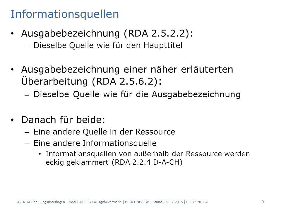 Informationsquellen Ausgabebezeichnung (RDA 2.5.2.2): – Dieselbe Quelle wie für den Haupttitel Ausgabebezeichnung einer näher erläuterten Überarbeitung (RDA 2.5.6.2) : – Dieselbe Quelle wie für die Ausgabebezeichnung Danach für beide: – Eine andere Quelle in der Ressource – Eine andere Informationsquelle Informationsquellen von außerhalb der Ressource werden eckig geklammert (RDA 2.2.4 D-A-CH) AG RDA Schulungsunterlagen – Modul 3.02.04: Ausgabevermerk | PICA DNB/ZDB | Stand: 29.07.2015 | CC BY-NC-SA 9