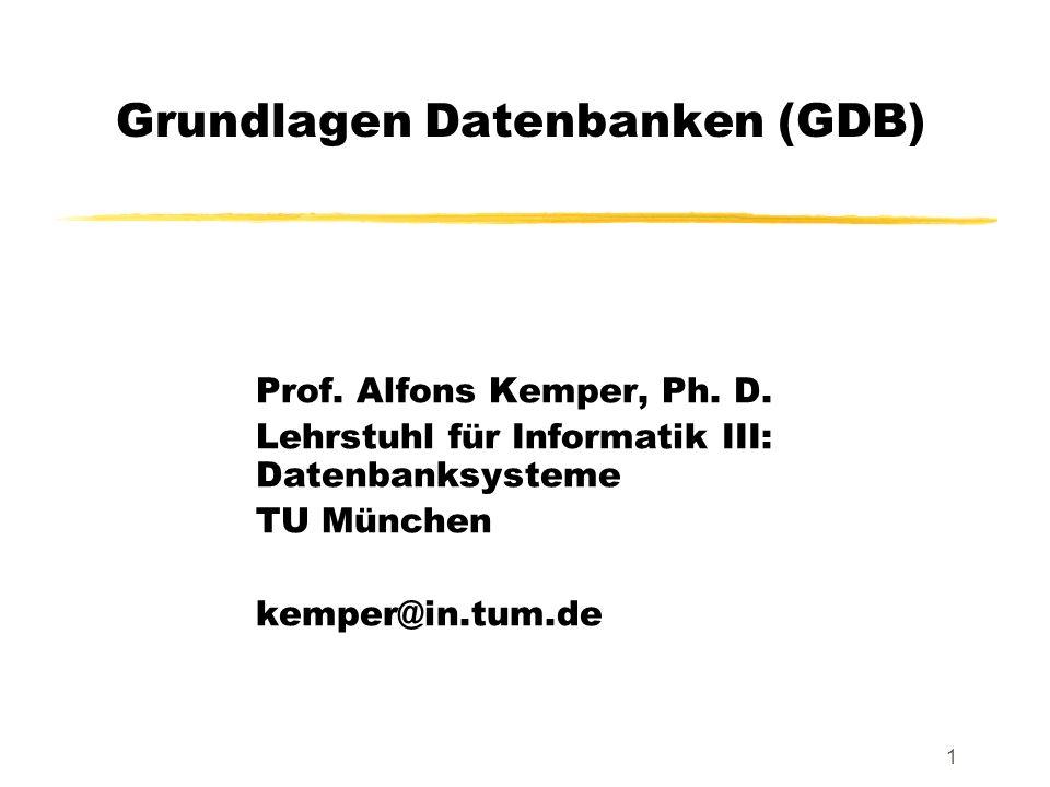 1 Grundlagen Datenbanken (GDB) Prof. Alfons Kemper, Ph. D. Lehrstuhl für Informatik III: Datenbanksysteme TU München kemper@in.tum.de