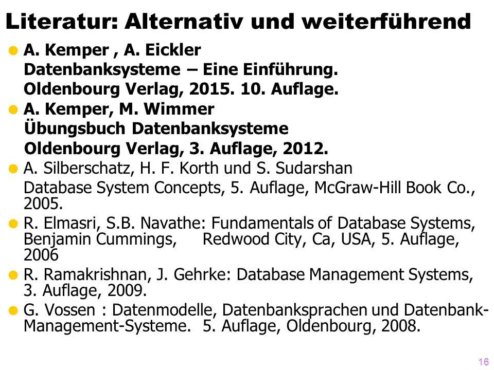 16 Literatur: Alternativ und weiterführend  A. Kemper, A. Eickler Datenbanksysteme – Eine Einführung. Oldenbourg Verlag, 2015. 10. Auflage.  A. Kemp