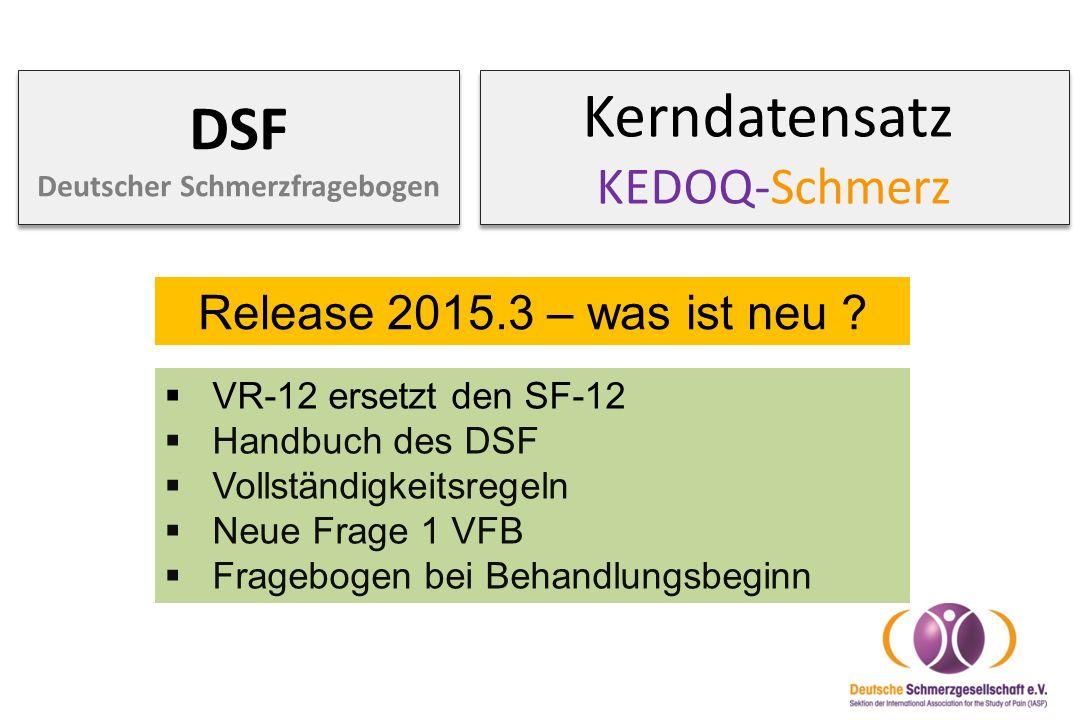 Kerndatensatz KEDOQ-Schmerz DSF Deutscher Schmerzfragebogen Release 2015.3 – was ist neu ?  VR-12 ersetzt den SF-12  Handbuch des DSF  Vollständigk