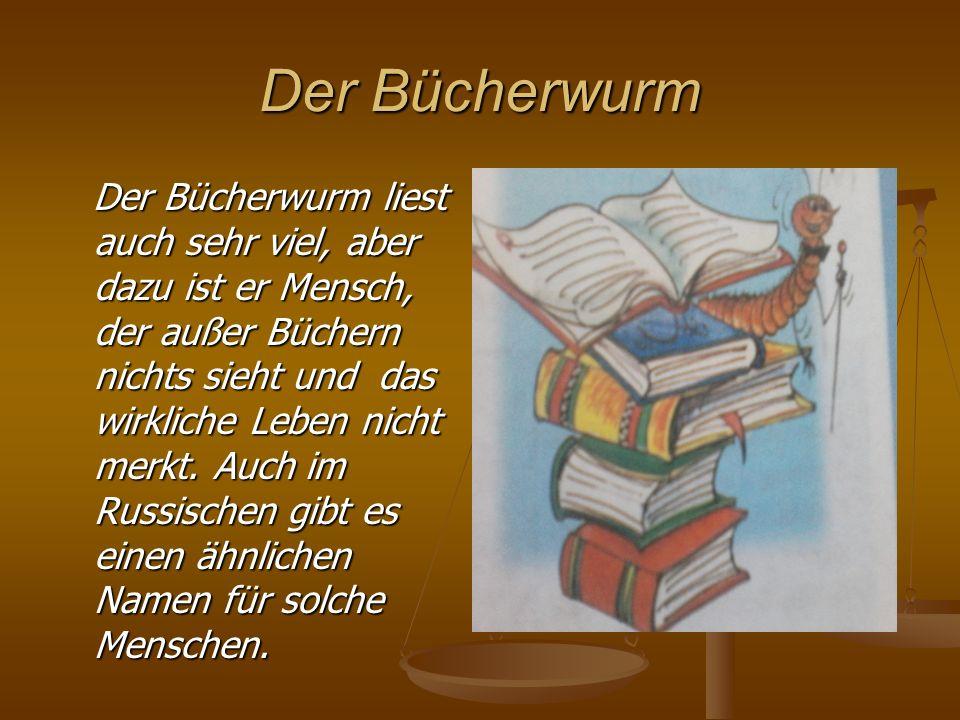 Der Bücherwurm Der Bücherwurm liest auch sehr viel, aber dazu ist er Mensch, der außer Büchern nichts sieht und das wirkliche Leben nicht merkt. Auch
