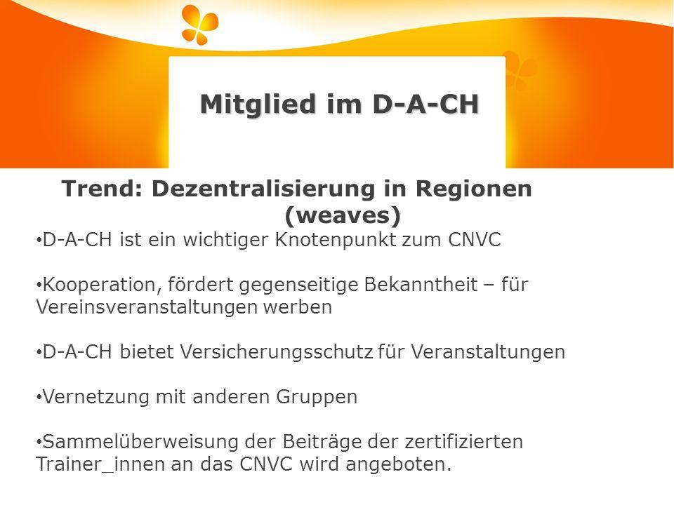 Mitglied im D-A-CH Trend: Dezentralisierung in Regionen (weaves) D-A-CH ist ein wichtiger Knotenpunkt zum CNVC Kooperation, fördert gegenseitige Bekanntheit – für Vereinsveranstaltungen werben D-A-CH bietet Versicherungsschutz für Veranstaltungen Vernetzung mit anderen Gruppen Sammelüberweisung der Beiträge der zertifizierten Trainer_innen an das CNVC wird angeboten.