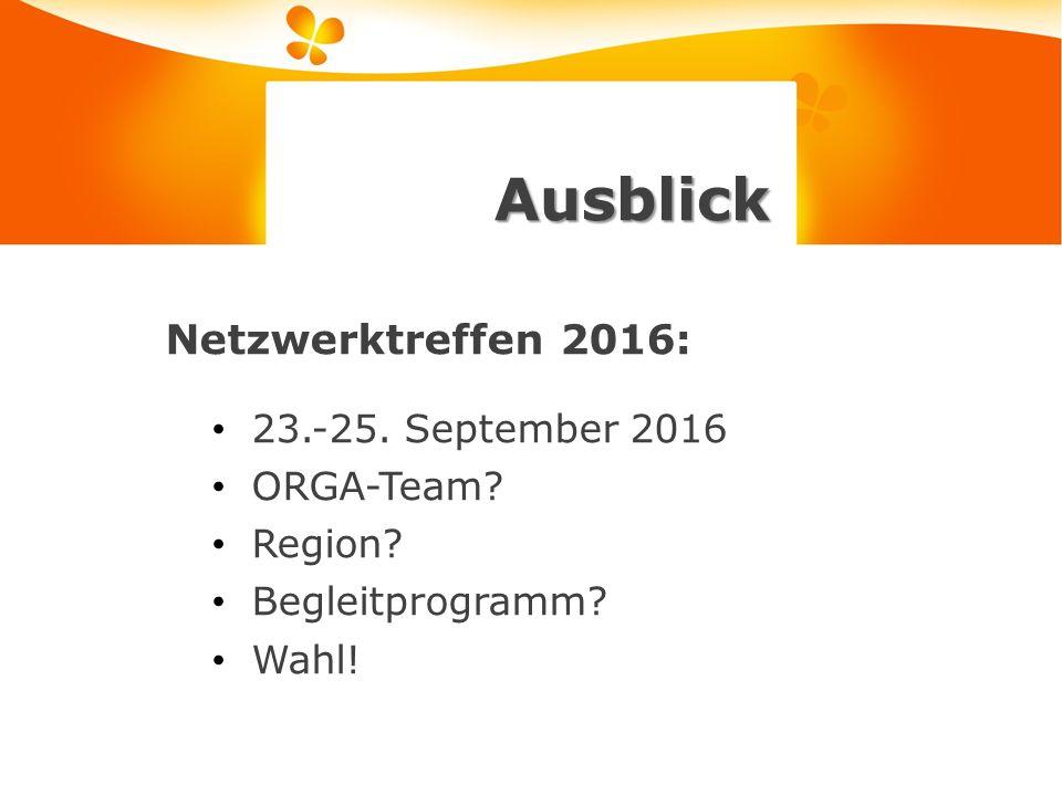 Ausblick Netzwerktreffen 2016: 23.-25. September 2016 ORGA-Team Region Begleitprogramm Wahl!
