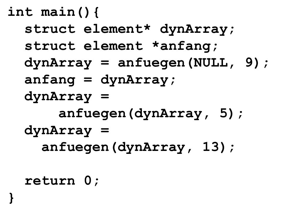 int main(){ struct element* dynArray; struct element *anfang; dynArray = anfuegen(NULL, 9); anfang = dynArray; dynArray = anfuegen(dynArray, 5); dynArray = anfuegen(dynArray, 13); return 0; }