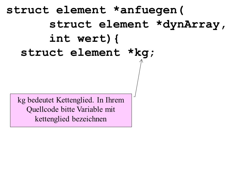 struct element *anfuegen( struct element *dynArray, int wert){ struct element *kg; kg bedeutet Kettenglied.