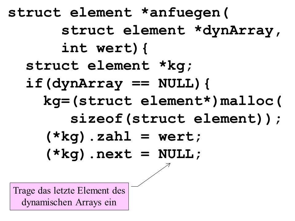 struct element *anfuegen( struct element *dynArray, int wert){ struct element *kg; if(dynArray == NULL){ kg=(struct element*)malloc( sizeof(struct element)); (*kg).zahl = wert; (*kg).next = NULL; Trage das letzte Element des dynamischen Arrays ein