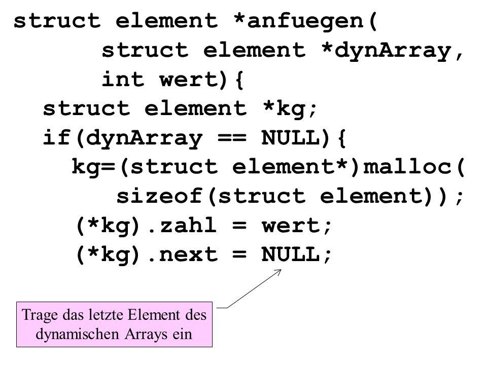 struct element *anfuegen( struct element *dynArray, int wert){ struct element *kg; if(dynArray == NULL){ kg=(struct element*)malloc( sizeof(struct ele