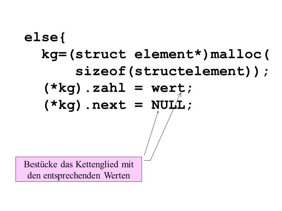 else{ kg=(struct element*)malloc( sizeof(structelement)); (*kg).zahl = wert; (*kg).next = NULL; Bestücke das Kettenglied mit den entsprechenden Werten