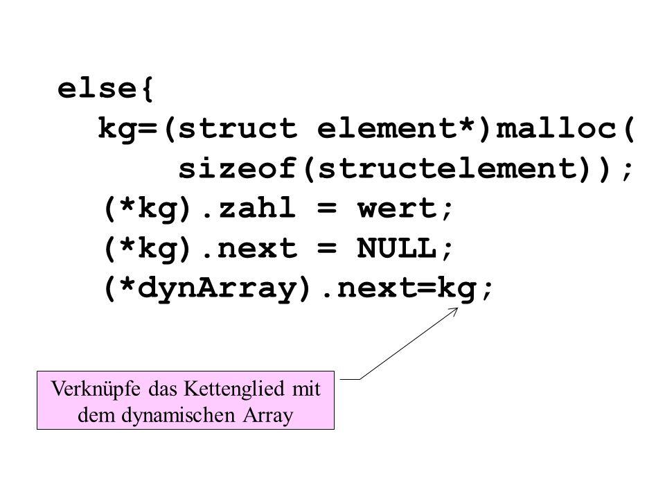 else{ kg=(struct element*)malloc( sizeof(structelement)); (*kg).zahl = wert; (*kg).next = NULL; (*dynArray).next=kg; Verknüpfe das Kettenglied mit dem dynamischen Array