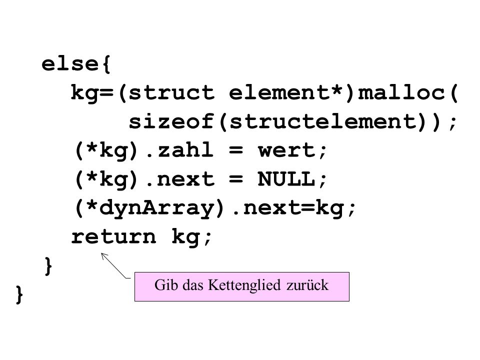 else{ kg=(struct element*)malloc( sizeof(structelement)); (*kg).zahl = wert; (*kg).next = NULL; (*dynArray).next=kg; return kg; } } Gib das Kettenglied zurück