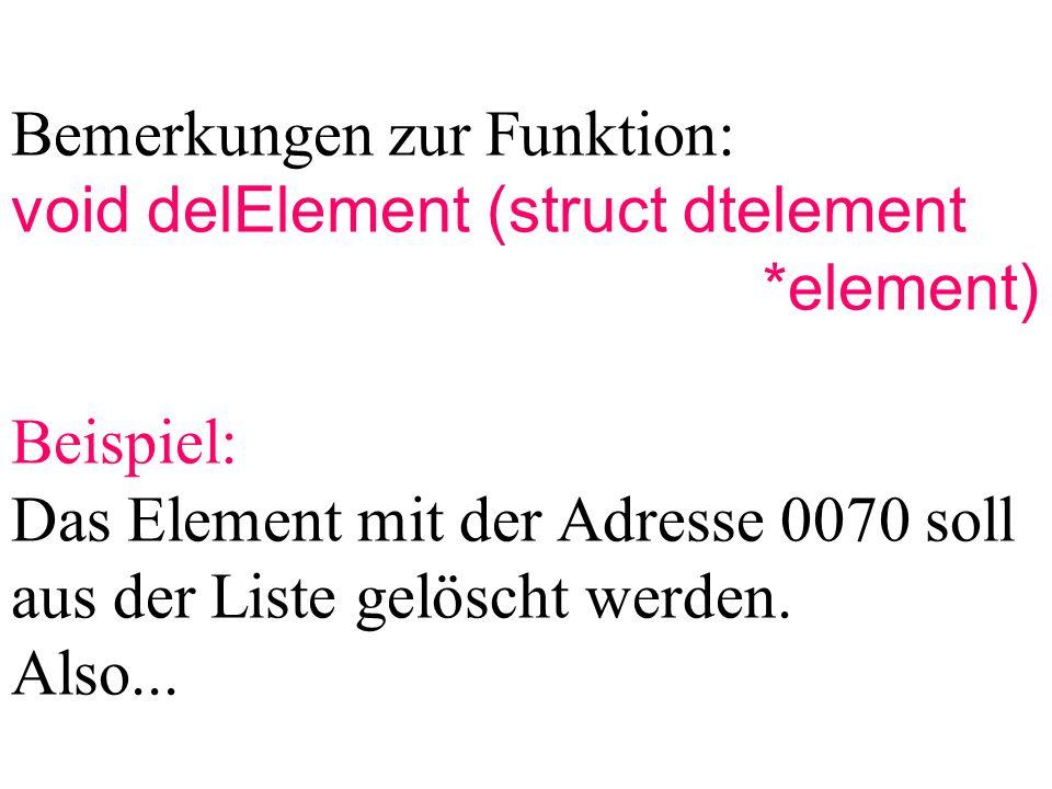 Bemerkungen zur Funktion: void delElement (struct dtelement *element) Beispiel: Das Element mit der Adresse 0070 soll aus der Liste gelöscht werden.