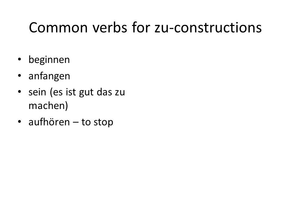 Common verbs for zu-constructions beginnen anfangen sein (es ist gut das zu machen) aufhören – to stop