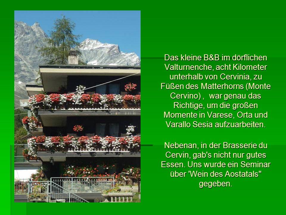 Das kleine B&B im dörflichen Valturnenche, acht Kilometer unterhalb von Cervinia, zu Füßen des Matterhorns (Monte Cervino), war genau das Richtige, um die großen Momente in Varese, Orta und Varallo Sesia aufzuarbeiten.