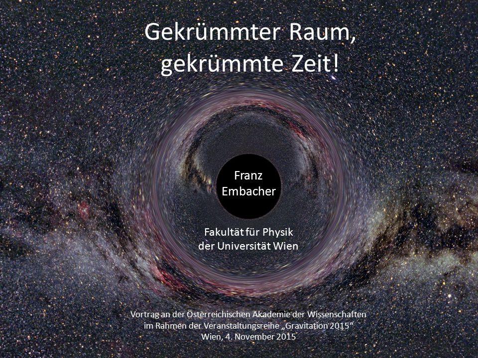 Gekrümmter Raum, gekrümmte Zeit! Franz Embacher Fakultät für Physik der Universität Wien Vortrag an der Österreichischen Akademie der Wissenschaften i