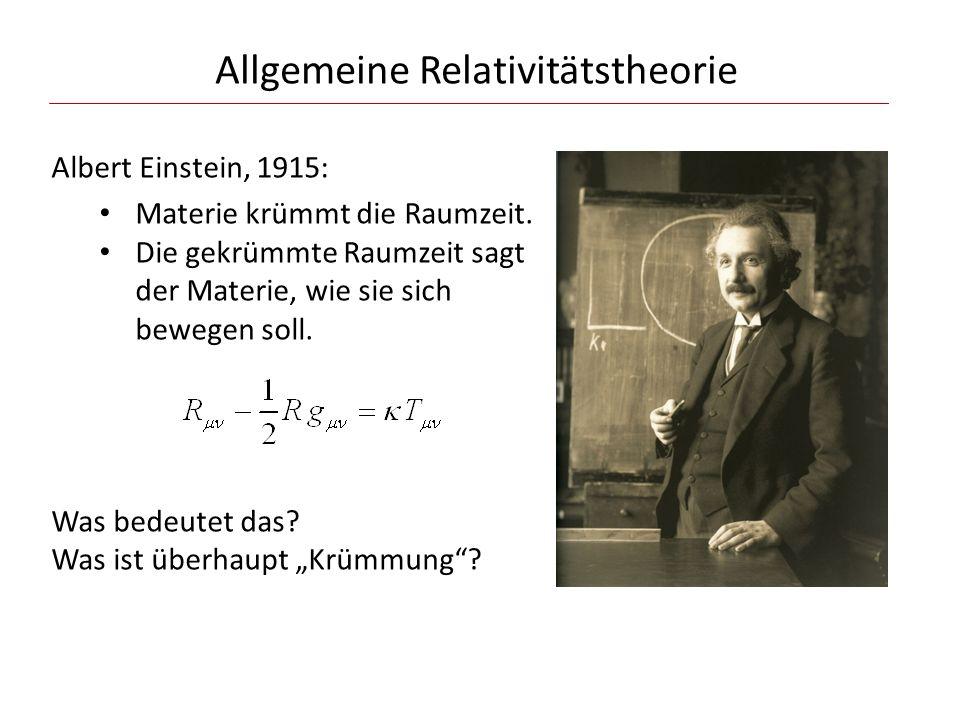 Allgemeine Relativitätstheorie Albert Einstein, 1915: Materie krümmt die Raumzeit. Die gekrümmte Raumzeit sagt der Materie, wie sie sich bewegen soll.