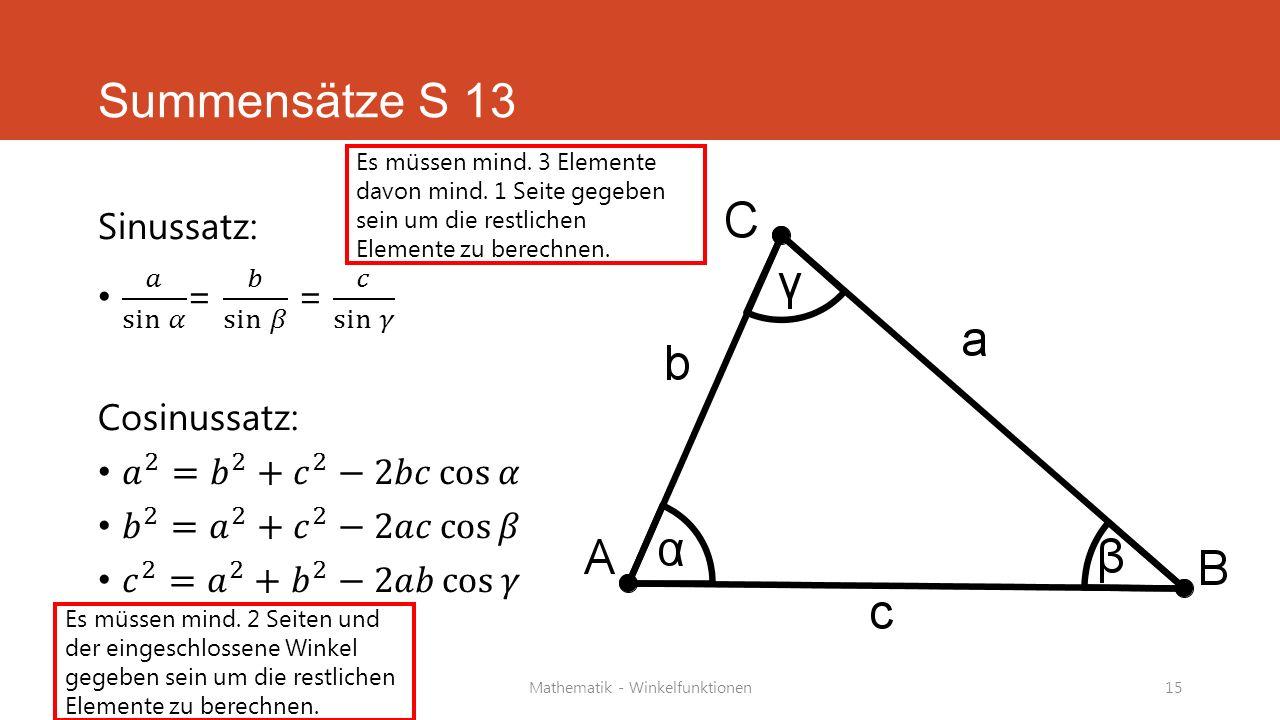 Mathematik - Winkelfunktionen15 Summensätze S 13 Es müssen mind. 3 Elemente davon mind. 1 Seite gegeben sein um die restlichen Elemente zu berechnen.