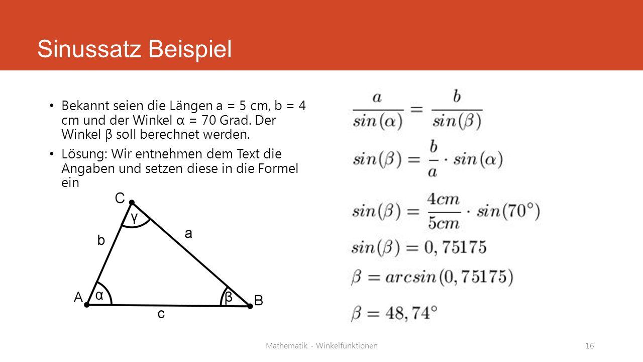 Sinussatz Beispiel Bekannt seien die Längen a = 5 cm, b = 4 cm und der Winkel α = 70 Grad. Der Winkel β soll berechnet werden. Lösung: Wir entnehmen d