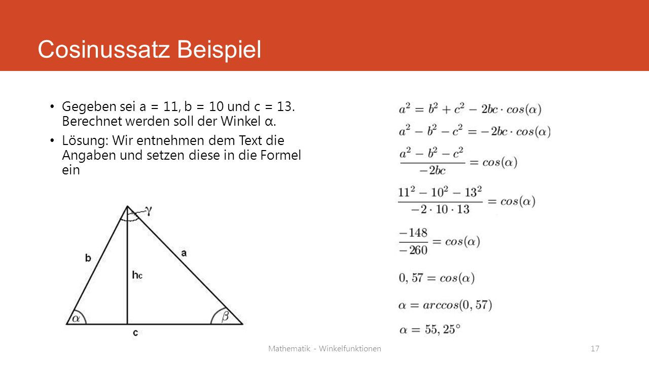 Cosinussatz Beispiel Gegeben sei a = 11, b = 10 und c = 13. Berechnet werden soll der Winkel α. Lösung: Wir entnehmen dem Text die Angaben und setzen