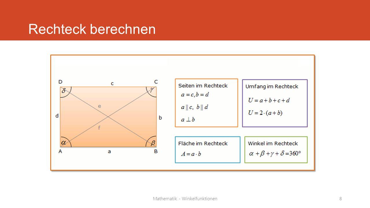 Mathematik - Winkelfunktionen9 Umfang und Fläche Rechteck Beispiel: a = 10 cm, b =5 cm Umfang (U) = a+b+c+d oder 2*a + 2*b Lösung: U = 2 · 10 cm + 2 · 5 cm = 20 cm + 10 cm = 30 cm Beispiel: a = 5 cm, b = 3 cm Fläche (A) = a * b Lösung: A = 5 cm · 3 cm = 15 cm 2