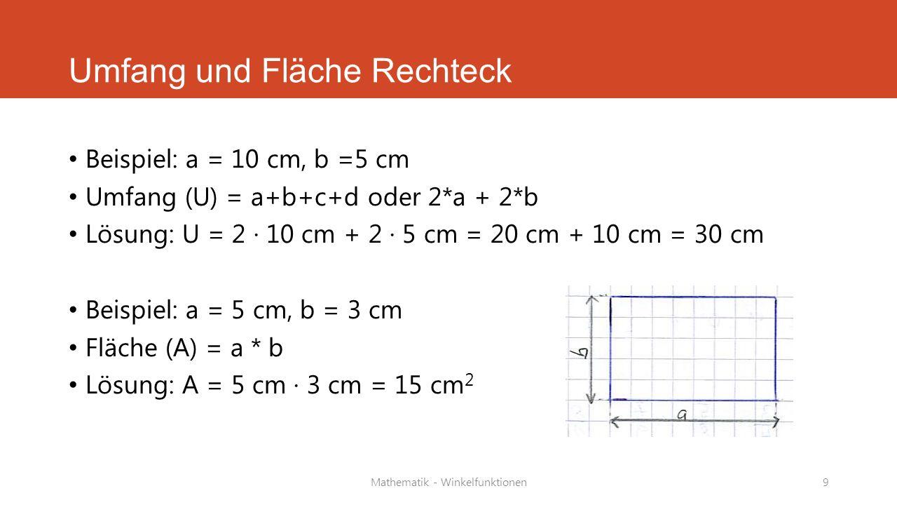 Mathematik - Winkelfunktionen9 Umfang und Fläche Rechteck Beispiel: a = 10 cm, b =5 cm Umfang (U) = a+b+c+d oder 2*a + 2*b Lösung: U = 2 · 10 cm + 2 ·