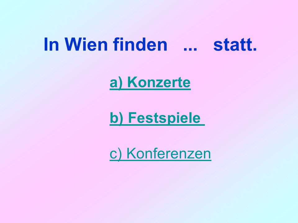 In Wien finden... statt. a) Konzerte b) Festspiele c) Konferenzen