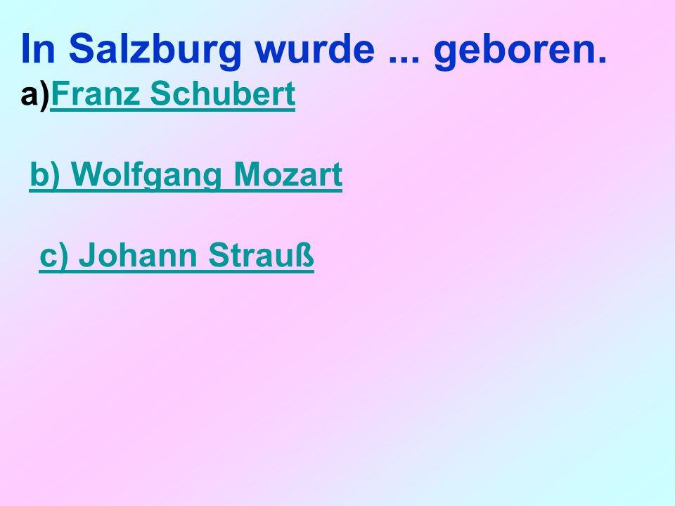 In Salzburg wurde... geboren. a)Franz SchubertFranz Schubert b) Wolfgang Mozart c) Johann Strauß