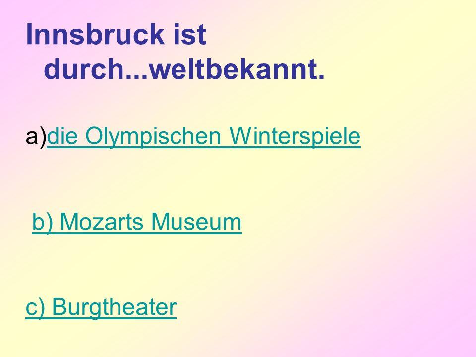 Innsbruck ist durch...weltbekannt. a)die Olympischen Winterspieledie Olympischen Winterspiele b) Mozarts Museum c) Burgtheater