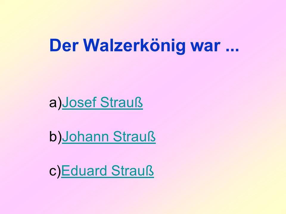 Der Walzerkönig war... a)Josef StraußJosef Strauß b)Johann StraußJohann Strauß c)Eduard StraußEduard Strauß