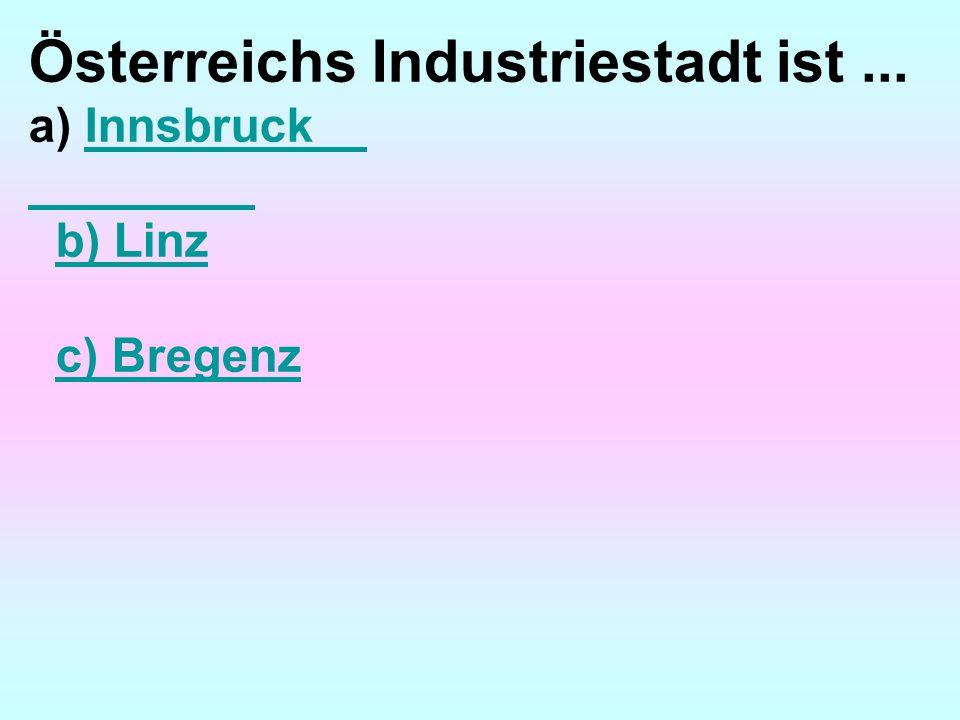 Österreichs Industriestadt ist... a) InnsbruckInnsbruck b) Linz c) Bregenz