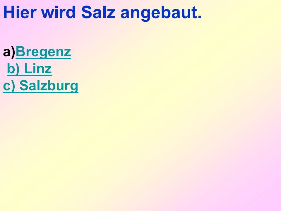 Hier wird Salz angebaut. a)BregenzBregenz b) Linz c) Salzburg