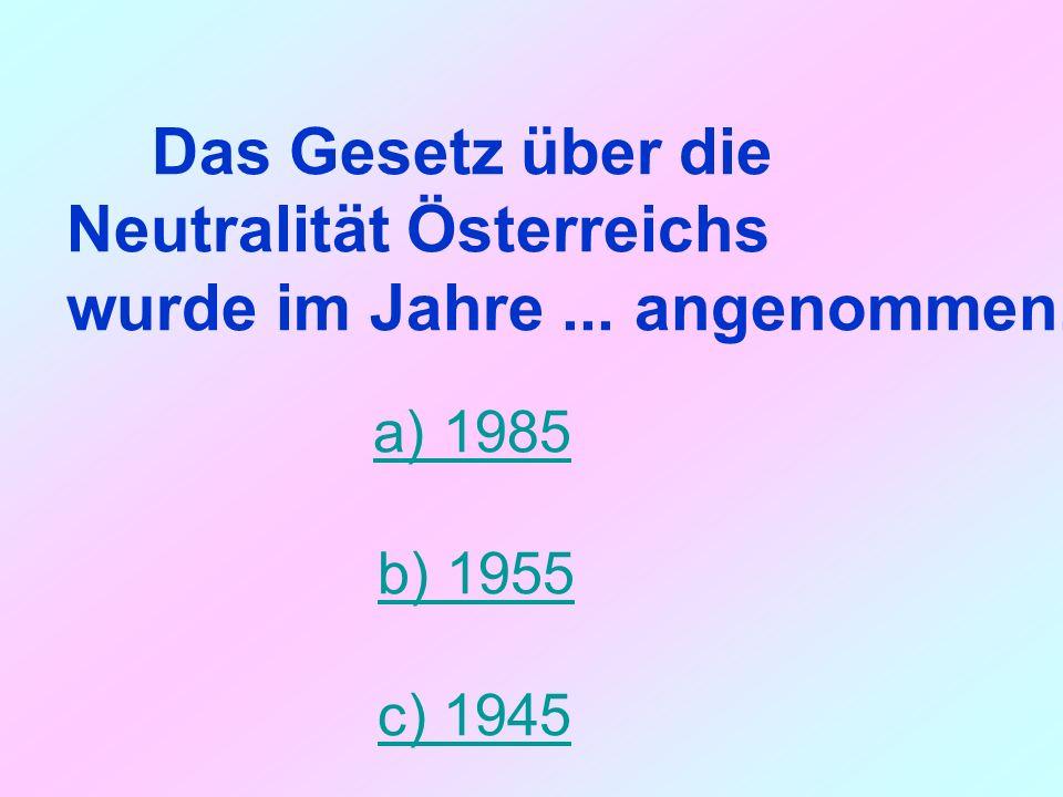 Das Gesetz über die Neutralität Österreichs wurde im Jahre... angenommen. a) 1985 b) 1955 c) 1945
