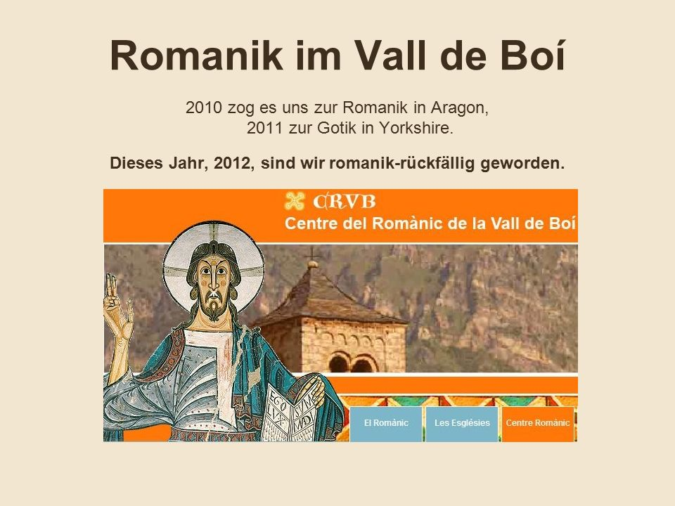 Ein Bericht in 3SAT irgendwann im Frühjahr beeindruckte uns dermaßen, daß wir umgehend mit den Planungen und Reservierungen für eine Kurzreise zu den neun katalanisch-romanischen Kirchen in dem Pyrenäental Boí begannen Da eine weite PKW-Anreise sowieso unumgänglich war - der nächstgelegene Flughafen Barcelona ist 250 km entfernt - entschieden wir uns, mit RyanAir nach Gerona zu fliegen.